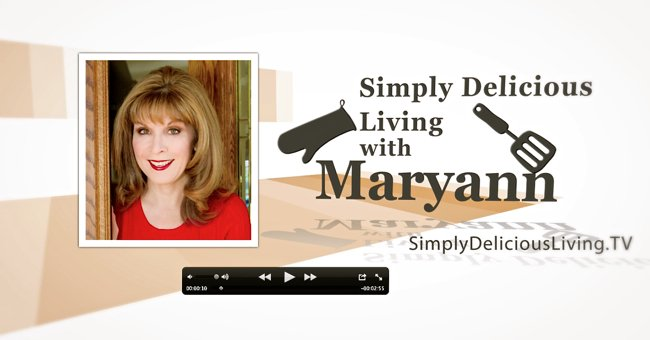 Watch Simply Delicious Living with Maryann®, CLICK PLAY!